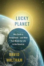 Lucky Planet : Why Earth is Exceptional--and What That Means for Life in the Universe - David Waltham