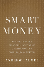 Smart Money : How High-Stakes Financial Innovation is Reshaping Our WorldFor the Better - Andrew Palmer