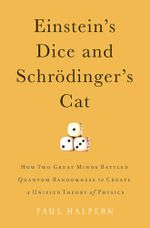 Einstein's Dice and Schrodinger's Cat : How Two Great Minds Battled Quantum Randomness to Create a Unified Theory of Physics - Paul Halpern