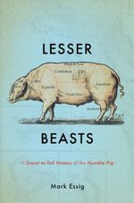 Lesser Beasts : A Snout-to-Tail History of the Humble Pig - Mark Essig