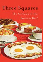 Three Squares : The Invention of the American Meal - Abigail Carroll