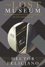 The Lost Museum : The Nazi Conspiracy to Steal the World's Greatest Works of Art - Hector Feliciano