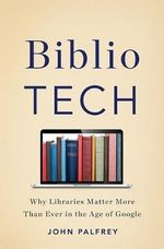Bibliotech : Why Libraries Matter More Than Ever in the Age of Google - John Palfrey
