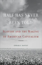 Half That Has Never Been Told : Slavery and the Making of American Capitalism - Baptist Edward