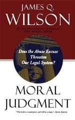 Moral Judgment : Does the Abuse Excuse Threaten Our Legal System? - James Q. Wilson