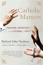 Catholic Matters : Confusion, Controversy and the Splendor of Truth - Richard John Neuhaus
