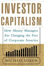 Investor Capitalism : How Money Managers are Changing the Face of Corporate America - Michael Useem
