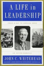 A Life in Leadership : From D-Day to Ground Zero, An Autobiography - John C. Whitehead