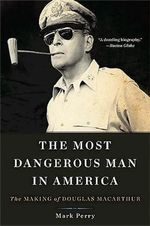 The Most Dangerous Man in America : The Making of Douglas MacArthur - Mark Perry