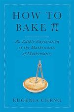 How to Bake Pi : An Edible Exploration of the Mathematics of Mathematics - Eugenia Cheng