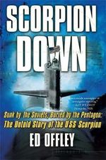 Scorpion Down : Sunk by the Soviets, Buried by the Pentagon - the Untold Story of the USS