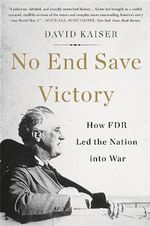No End Save Victory : How FDR Led the Nation Into War - David Kaiser