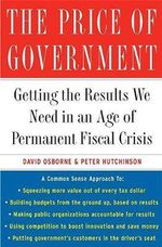 The Price of Government : Getting the Results We Need in an Age of Permanent Fiscal Crisis - Peter Hutchinson