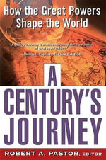 A Century's Journey : How the Great Powers Shape the World - Robert A. Pastor