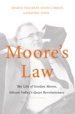 Moore's Law : The Life of Gordon Moore, Silicon Valley's Quiet Revolutionary - Arnold Thackray
