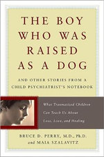The Boy Who Was Raised as a Dog : And Other Stories from a Child Psychiatrist's Notebook Child Psychiatrist's Notebook--What Traumatized Children Can Teac - Bruce D. Perry