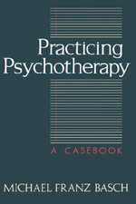Practicing Psychotherapy : A Case Book - Michael Franz Basch