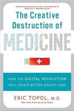 Creative Destruction of Medicine : How the Digital Revolution Will Create Better Health Care - Eric J. Topol