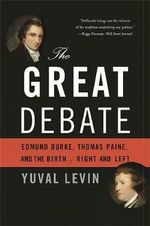 The Great Debate : Edmund Burke, Thomas Paine, and the Birth of Right and Left - Yuval Levin