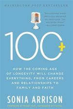 100 Plus : How the Coming Age of Longevity Will Change Everything, from Careers and Relationships to Family and Faith - Sonia Arrison