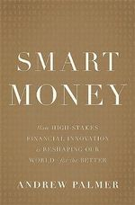 Smart Money : How High-Stakes Financial Innovation Is Reshaping Our World--For the Better - Andrew Palmer