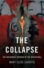 The Collapse : The Accidental Opening of the Berlin Wall - Mary Elise Sarotte