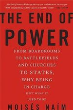 The End of Power : From Boardrooms to Battlefields and Churches to States, Why Being in Charge isn't What it Used to be - Moises Naim