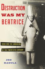 Destruction Was My Beatrice : Dada and the Unmaking of the Twentieth Century - Jed Rasula