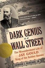Dark Genius of Wall Street : The Misunderstood Life of Jay Gould, King of the Robber Barons - Edward J. Renehan