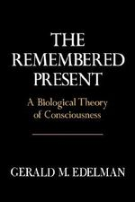 The Remembered Present : A Biological Theory of Consciousness - Gerald M. Edelman