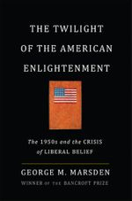 The Twilight of the American Enlightenment : The 1950s and the Crisis of Liberal Belief - George Marsden