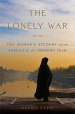 The Lonely War : One Woman's Account of the Struggle for Modern Iran - Nazila Fathi