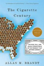 Cigarette Century : The Rise, Fall, and Deadly Persistence of the Product That Defined America - Allan M. Brandt