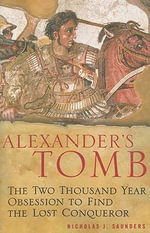 Alexander's Tomb : The Two-thousand Year Obsession to Find the Lost Conquerer - Nicholas J. Saunders