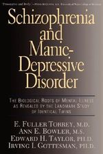 Schizophrenia and Manic Depressive Disorder : The Biological Roots of Mental Illness as Revealed by the Landmark Study of Identical Twins - Fuller E. Torrey
