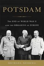Potsdam : The End of World War II and the Remaking of Europe - Michael S. Neiberg