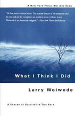 What I Think I Did : A Season of Survival in Two Acts - Larry Woiwode