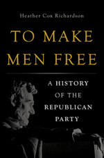 To Make Men Free : A History of the Republican Party - Heather Cox Richardson