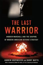 The Last Warrior : Andrew Marshall and the Shaping of Modern American Defense Strategy - Andrew F. Krepinevich