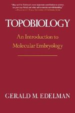 Topobiology : An Introduction to Molecular Embryology - Gerald M. Edelman