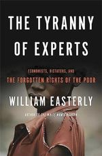 The Tyranny of Experts : Economists, Dictators, and the Forgotten Rights of the Poor - William Easterly