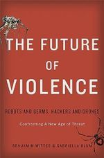 The Future of Violence : Robots and Germs, Hackers and Drones--Confronting A New Age of Threat - Benjamin Wittes
