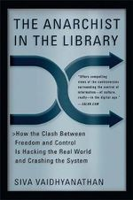 The Anarchist in the Library : How the Clash Between Freedom and Control is Hacking the Real World and Crashing the System - Siva Vaidhyanathan