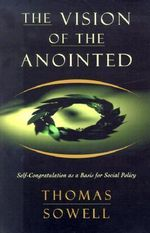 The Vision of the Anointed : Self Congratulation as a Basis for Social Policy - Thomas Sowell