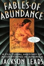Fables of Abundance : Cultural History of Advertising in America - T. J. Jackson Lears
