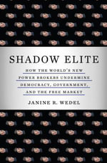 The Shadow Elite : The New Agents of Power and Influence Who are Undermining Government, Free Enterprise, and Democracy - Janine Wedel