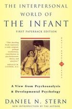 The Interpersonal World of the Infant : A View from Psychoanalysis and Development Psychology - Daniel N. Stern