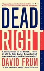 Dead Right : The End of the Conservativism of Hope and the Rise of the Conservativism of Fear - David Frum