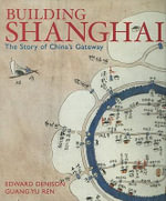 Building Shanghai : The Story of China's Gateway - Edward Denison