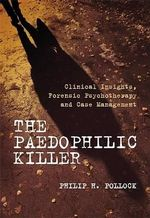 The Paedophilic Killer : Clinical Insights, Forensic Psychotherapy and Case Management - Philip H. Pollock